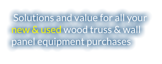 Solutions and value for all your  new & used wood truss & wall panel equipment purchases